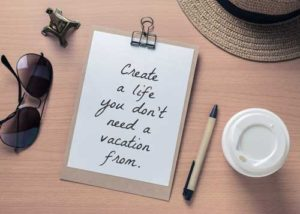 Create a life you don't need a vacation from!
